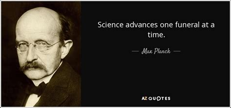Max Planck quote: Science advances one funeral at a time